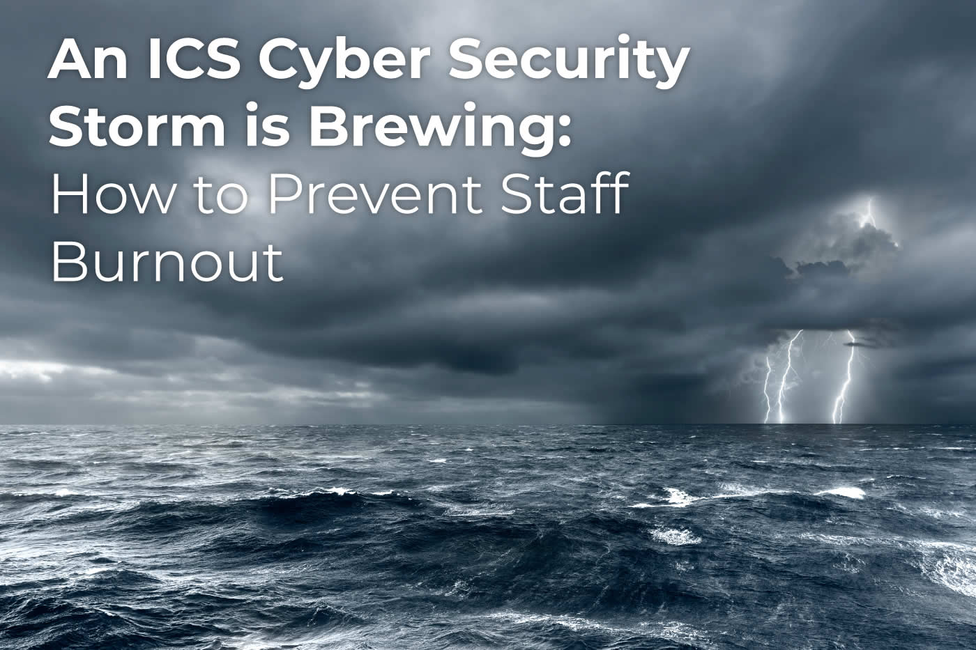 An ICS Cyber Security Storm is Brewing: How to Prevent Staff Burnout
