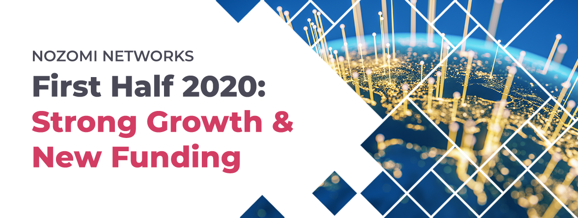Nozomi Networks Announces Strong Growth and New Funding  in the First Half of 2020