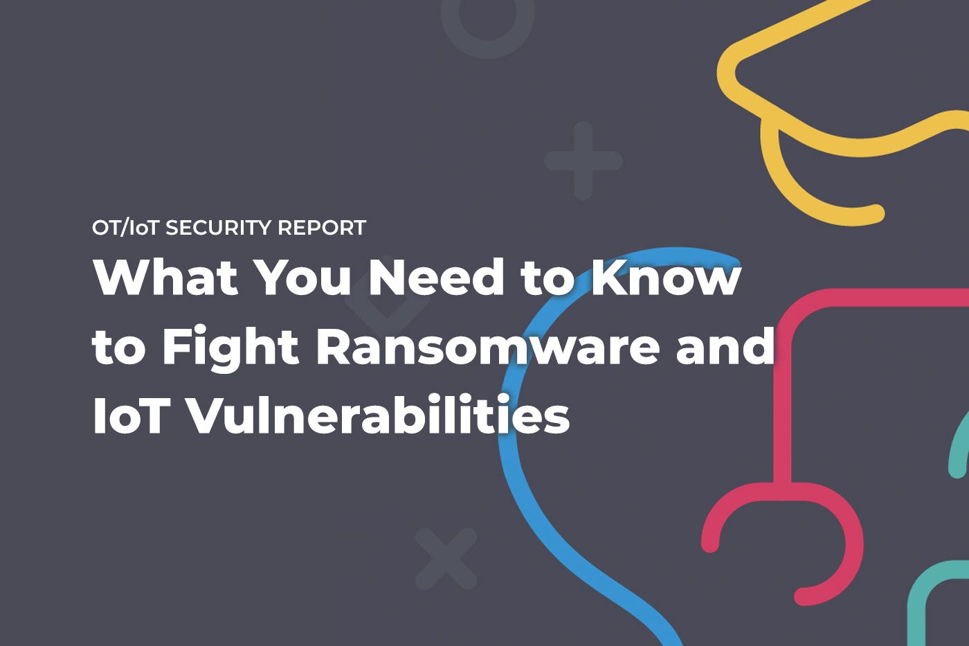 New Report: Ransomware, Vulnerabilities and IoT Security Threats